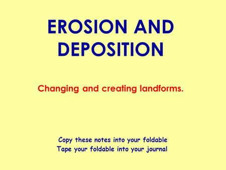 EROSION AND DEPOSITION Changing and creating landforms. Copy these notes into your foldable Tape your foldable into your journal.