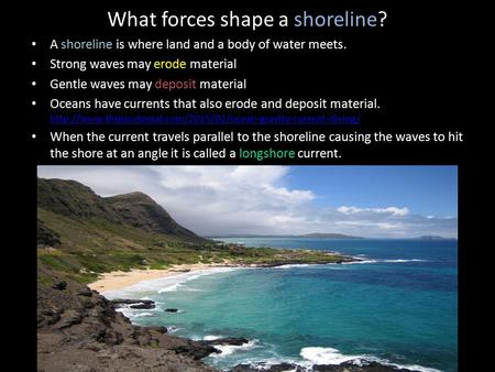 What forces shape a shoreline? A shoreline is where land and a body of water meets. Strong waves may erode material Gentle waves may deposit material Oceans.