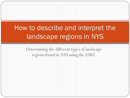 Determining the different types of landscape regions found in NYS using the ESRT. How to describe and interpret the landscape regions in NYS.