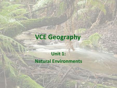 VCE Geography Unit 1: Natural Environments. Overview This unit investigates the geographic characteristics of natural environments and the natural processes.