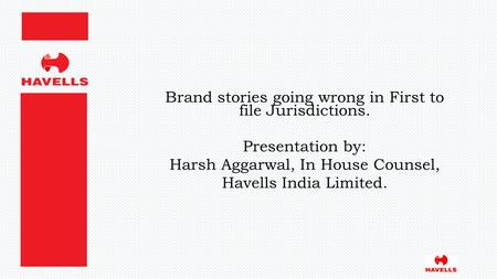 Brand stories going wrong in First to file Jurisdictions. Presentation by: Harsh Aggarwal, In House Counsel, Havells India Limited.