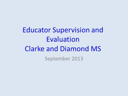 Educator Supervision and Evaluation Clarke and Diamond MS September 2013.