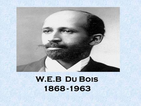W.E.B Du Bois 1868 -1963. The man A Poet, Politician, an Activist, a Diplomat, a Freedom fighter, Organizer, Writer and a renowned Scholar.