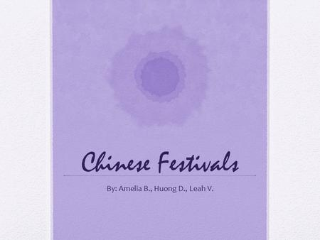 Chinese Festivals By: Amelia B., Huong D., Leah V.
