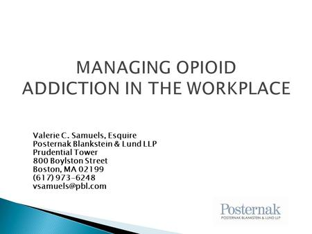 MANAGING OPIOID ADDICTION IN THE WORKPLACE Valerie C. Samuels, Esquire Posternak Blankstein & Lund LLP Prudential Tower 800 Boylston Street Boston, MA.