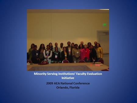 Minority Serving Institutions' Faculty Evaluation Initiative 2009 AEA National Conference Orlando, Florida.