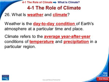 End Show 4-1 The Role of Climate Slide 1 of 26 Copyright Pearson Prentice Hall What Is Climate? 26. What Is weather and climate? Weather is the day-to-day.