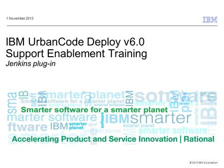 © 2013 IBM Corporation IBM UrbanCode Deploy v6.0 Support Enablement Training Jenkins plug-in 1 November 2013.