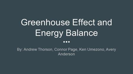 Greenhouse Effect and Energy Balance By: Andrew Thorson, Connor Page, Ken Umezono, Avery Anderson.