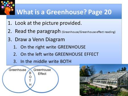 What is a Greenhouse? Page 20 1.Look at the picture provided. 2.Read the paragraph (Greenhouse/Greenhouse effect reading) 3.Draw a Venn Diagram 1.On the.
