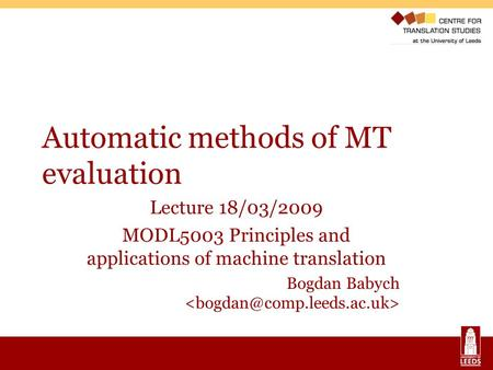 Automatic methods of MT evaluation Lecture 18/03/2009 MODL5003 Principles and applications of <strong>machine</strong> <strong>translation</strong> Bogdan Babych.