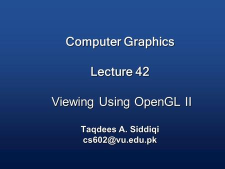 Computer Graphics Lecture 42 Viewing Using OpenGL II Taqdees A. Siddiqi