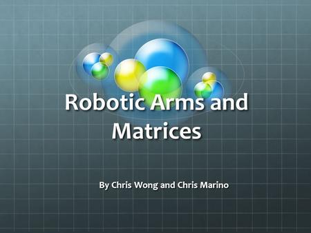 Robotic Arms and Matrices By Chris Wong and Chris Marino.