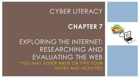 CYBER LITERACY CHAPTER 7 EXPLORING THE INTERNET: RESEARCHING AND EVALUATING THE WEB *YOU MAY EITHER WRITE OR TYPE YOUR NOTES AND ACTIVITIES.