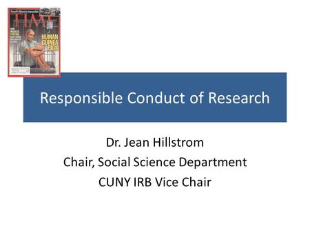 Responsible Conduct of Research Dr. Jean Hillstrom Chair, Social Science Department CUNY IRB Vice Chair.