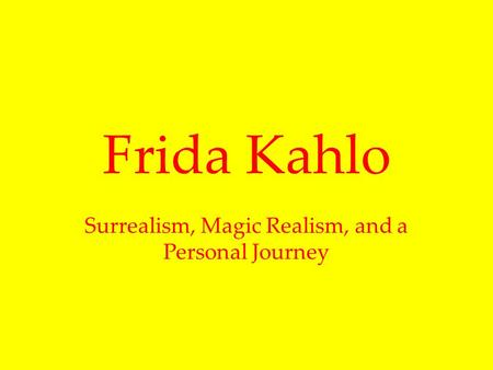 Frida Kahlo Surrealism, Magic Realism, and a Personal Journey.