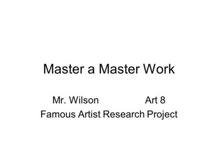 Master a Master Work Mr. Wilson Art 8 Famous Artist Research Project.