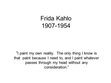 "Frida Kahlo 1907-1954 "" I paint my own reality. The only thing I know is that paint because I need to, and I paint whatever passes through my head without."