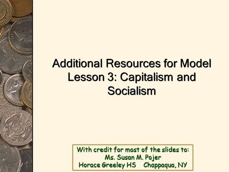 With credit for most of the slides to: Ms. Susan M. Pojer Horace Greeley HS Chappaqua, NY Additional Resources for Model Lesson 3: Capitalism and Socialism.