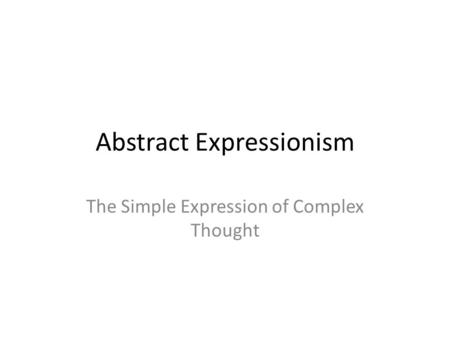 Abstract Expressionism The Simple Expression of Complex Thought.