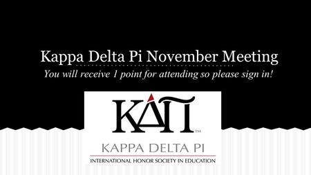 Kappa Delta Pi November Meeting You will receive 1 point for attending so please sign in!