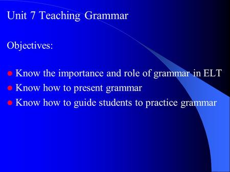 Unit 7 Teaching Grammar Objectives: Know the importance and role of grammar in ELT Know how to present grammar Know how to guide students to practice grammar.
