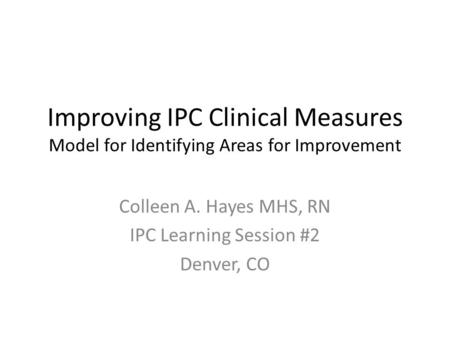 Improving IPC Clinical Measures Model for Identifying Areas for Improvement Colleen A. Hayes MHS, RN IPC Learning Session #2 Denver, CO.