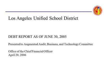 DEBT REPORT AS OF JUNE 30, 2005 Presented to Augmented Audit, Business, and Technology Committee Office of the Chief Financial Officer April 20, 2006 Los.
