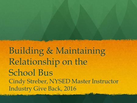 Building & Maintaining Relationship on the School Bus Cindy Streber, NYSED Master Instructor Industry Give Back, 2016.