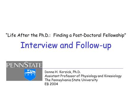 """Life After the Ph.D.: Finding a Post-Doctoral Fellowship"" Interview and Follow-up Donna H. Korzick, Ph.D. Assistant Professor of Physiology and Kinesiology."