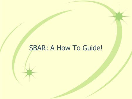 SBAR: A How To Guide!.