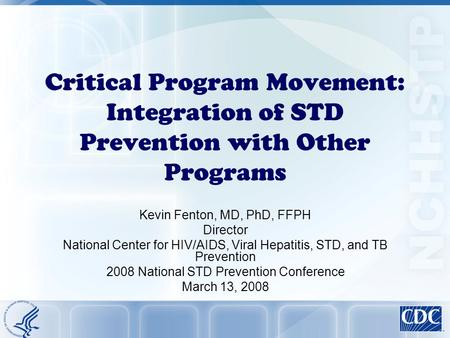 Critical Program Movement: Integration of STD Prevention with Other Programs Kevin Fenton, MD, PhD, FFPH Director National Center for HIV/AIDS, Viral Hepatitis,