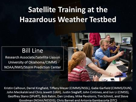 Satellite Training at the Hazardous Weather Testbed Bill Line Research Associate/Satellite Liaison University of Oklahoma/CIMMS NOAA/NWS/Storm Prediction.