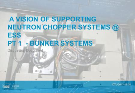 DTU 2013-09-30 A VISION OF SUPPORTING NEUTRON CHOPPER ESS PT 1 - BUNKER SYSTEMS Discussion Document.