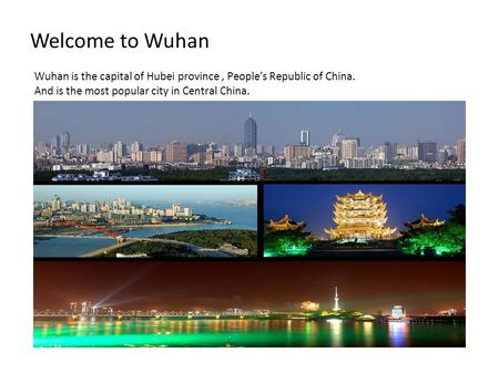Welcome to Wuhan Wuhan is the capital of Hubei province, People's Republic of China. And is the most popular city in Central China.