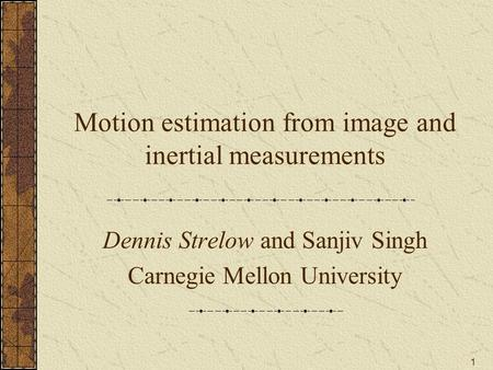 1 Motion estimation from image and inertial measurements Dennis Strelow and Sanjiv Singh Carnegie Mellon University.