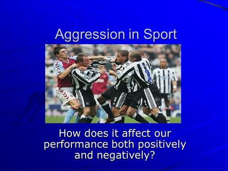 Aggression in Sport How does it affect our performance both positively and negatively?