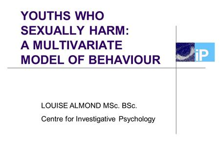 YOUTHS WHO SEXUALLY HARM: A MULTIVARIATE MODEL OF BEHAVIOUR LOUISE ALMOND MSc. BSc. Centre for Investigative Psychology.