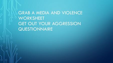 GRAB A MEDIA AND VIOLENCE WORKSHEET GET OUT YOUR AGGRESSION QUESTIONNAIRE.