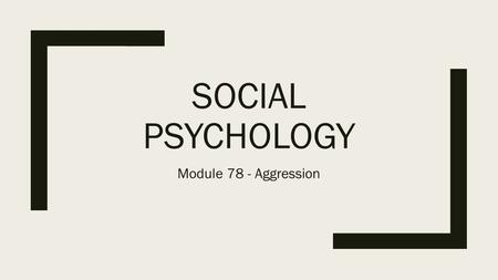 SOCIAL PSYCHOLOGY Module 78 - Aggression. Aggression ■Aggression –Any action, verbal or physical, meant to hurt others ■Instrumental Aggression –Aim is.