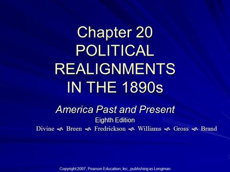 Chapter 20 POLITICAL REALIGNMENTS IN THE 1890s Copyright 2007, Pearson Education, Inc., publishing as Longman America Past and Present Eighth Edition Divine.