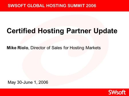 Certified Hosting Partner Update Mike Riolo, Director of Sales for Hosting Markets SWSOFT GLOBAL HOSTING SUMMIT 2006 May 30-June 1, 2006.