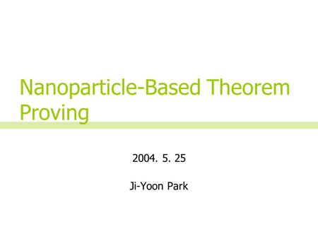 2004. 5. 25 Ji-Yoon Park Nanoparticle-Based Theorem Proving.