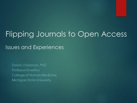 Flipping Journals to Open Access Issues and Experiences David J Solomon, PhD Professor Emeritus College of Human Medicine Michigan State University.