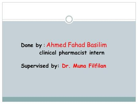 Done by : Ahmed Fahad Basilim clinical pharmacist intern Supervised by: Dr. Muna Filfilan.