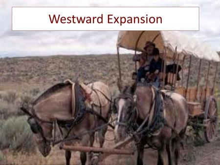 Westward Expansion. Why Go West? Money: the West offers a chance to earn money and new job opportunities Land: the West offers a chance to own land (cheap.