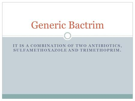 IT IS A COMBINATION OF TWO ANTIBIOTICS, SULFAMETHOXAZOLE AND TRIMETHOPRIM. Generic Bactrim.