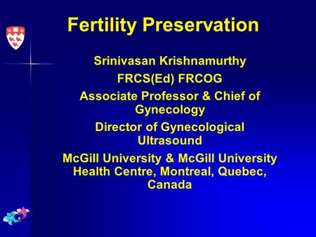 Fertility Preservation Srinivasan Krishnamurthy FRCS(Ed) FRCOG Associate Professor & Chief of Gynecology Director of Gynecological Ultrasound McGill University.