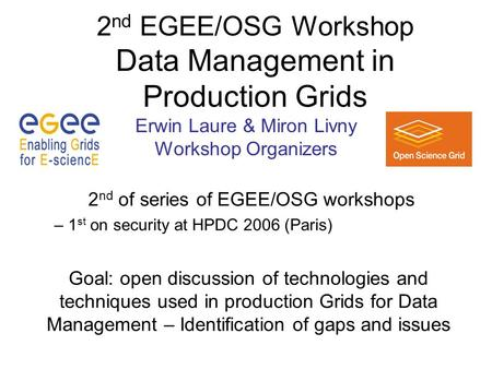 2 nd EGEE/OSG Workshop Data Management in Production Grids 2 nd of series of EGEE/OSG workshops – 1 st on security at HPDC 2006 (Paris) Goal: open discussion.