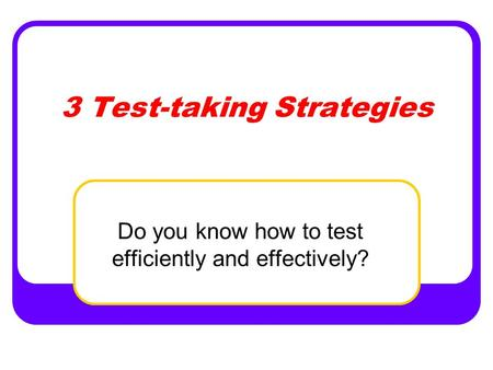 3 Test-taking Strategies Do you know how to test efficiently and effectively?